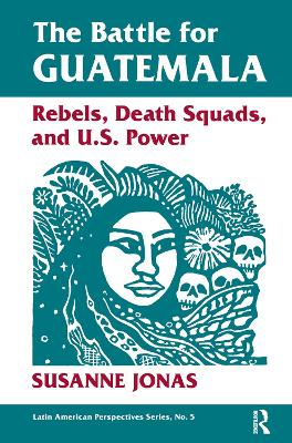 The The Battle For Guatemala: Rebels, Death Squads, And U.s. Power by Susanne Jonas