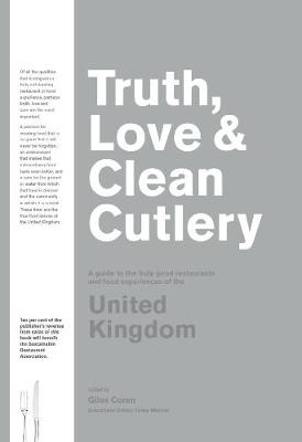 Truth, Love & Clean Cutlery: A Guide to the truly good restaurants and food experiences of the United Kingdom book