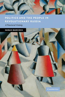 Politics and the People in Revolutionary Russia by Sarah Badcock