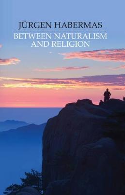 Between Naturalism and Religion by Jurgen Habermas