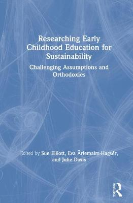 Researching Early Childhood Education for Sustainability: Challenging Assumptions and Orthodoxies by Sue Elliott