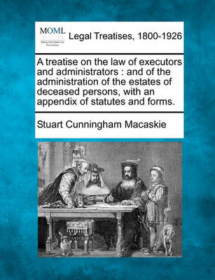 A Treatise on the Law of Executors and Administrators: And of the Administration of the Estates of Deceased Persons, with an Appendix of Statutes and Forms. book
