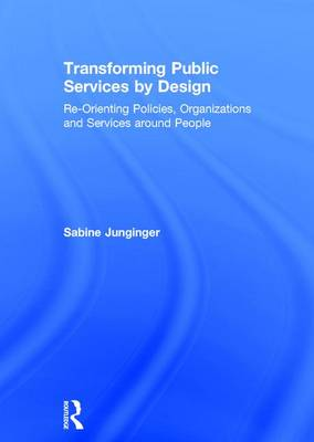 Transforming Public Services by Design: Re-Orienting Policies, Organizations and Services around People by Sabine Junginger