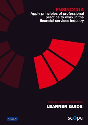 FNSINC401A Apply principles of professional practice to work in the financial services industry Learner Guide by Pearson Scope