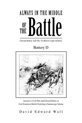 Always in the Middle of the Battle: Edward Kiniry and the 1st Illinois Light Artillery Battery D by Edward Wall David Edward Wall
