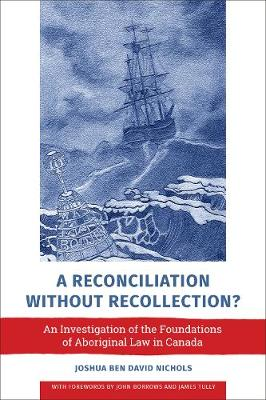 A Reconciliation without Recollection?: An Investigation of the Foundations of Aboriginal Law in Canada by Joshua Ben David Nichols