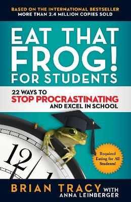 Eat That Frog! For Students: 22 Ways to Stop Procrastinating and Excel in School by Tracy Brian
