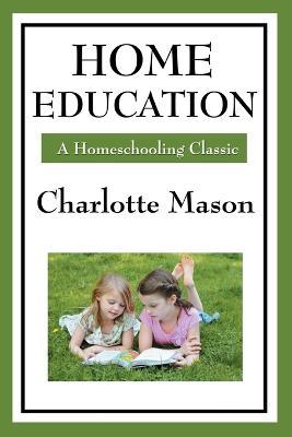 Home Education: Volume I of Charlotte Mason's Homeschooling Series by Charlotte Mason