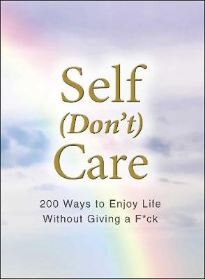 Self (Don't) Care: 200 Ways to Enjoy Life Without Giving a F*ck by Adams Media