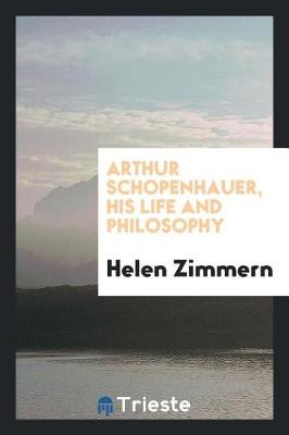 Arthur Schopenhauer, His Life and Philosophy by Helen Zimmern