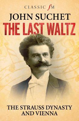 Last Waltz: The Strauss Dynasty and Vienna by John Suchet