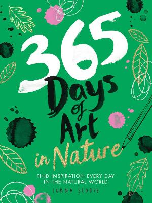 365 Days of Art in Nature: Find Inspiration Every Day in the Natural World by Lorna Scobie