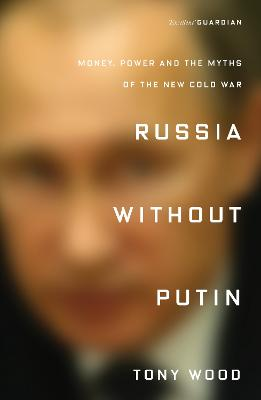 Russia Without Putin: Money, Power and the Myths of the New Cold War by Tony Wood
