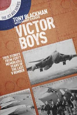 Victor Boys: True Stories from Forty Memorable Years of the Last V Bomber by Tony Blackman