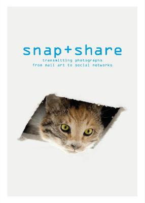 Snap + Share: Transmitting Photographs from Mail Art to Social Networks by Clement Cheroux