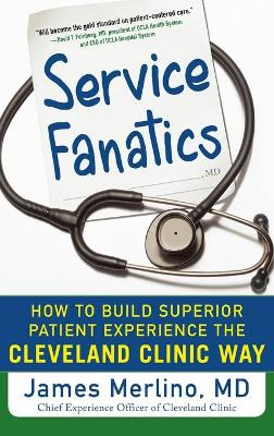 Service Fanatics: How to Build Superior Patient Experience the Cleveland Clinic Way by James Merlino