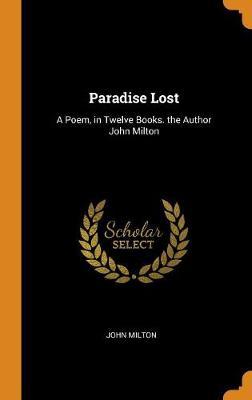 Paradise Lost: A Poem, in Twelve Books. the Author John Milton by John Milton