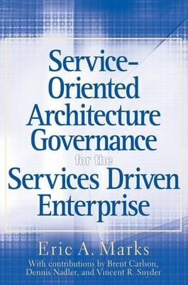 Service-Oriented Architecture Governance for the Services Driven Enterprise by Eric A. Marks