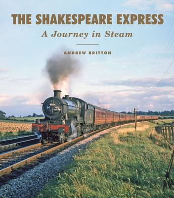 The Shakespeare Express: A Journey in Steam by Andrew Britton