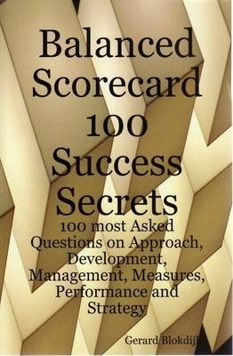 Balanced Scorecard 100 Success Secrets, 100 Most Asked Questions on Approach, Development, Management, Measures, Performance and Strategy by Gerard Blokdijk