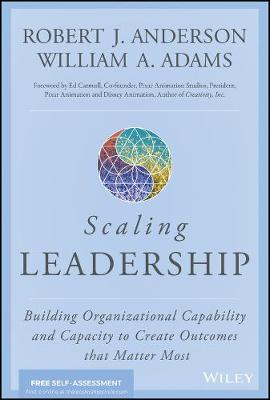Scaling Leadership: Building Organizational Capability and Capacity to Create Outcomes that Matter Most by Robert J. Anderson