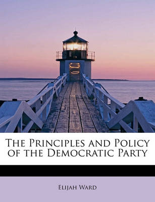 The Principles and Policy of the Democratic Party by Elijah Ward