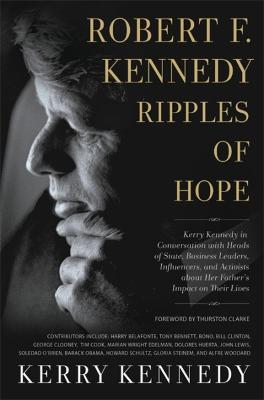 Robert F. Kennedy: Ripples of Hope: Kerry Kennedy in Conversation with Heads of State, Business Leaders, Influencers, and Activists about Her Father's Impact on Their Lives by Kerry Kennedy