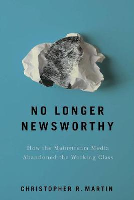 No Longer Newsworthy: How the Mainstream Media Abandoned the Working Class by Christopher R. Martin