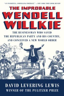 The Improbable Wendell Willkie: The Businessman Who Saved the Republican Party and His Country, and Conceived a New World Order book