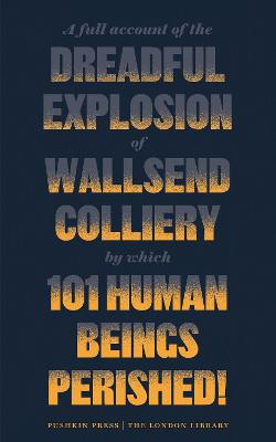 A Full Account of the Dreadful Explosion of Wallsend Colliery by which 101 Human Beings Perished! by Various Authors