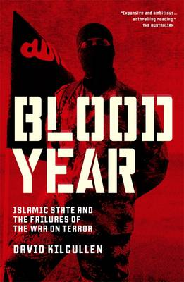 Blood Year: Islamic State and the Failures of the War on Terror by David Kilcullen