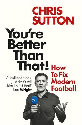 You're Better Than That!: How To Fix Modern Football by Chris Sutton