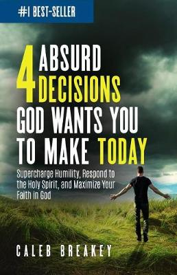 4 Absurd Decisions God Wants You to Make Today by Caleb Breakey