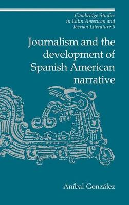 Journalism and the Development of Spanish American Narrative by Anibal Gonzalez