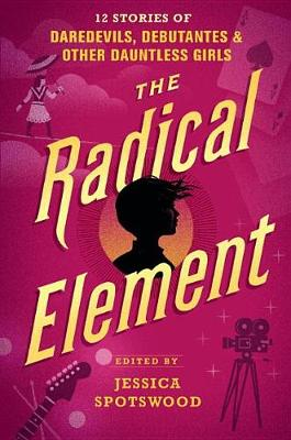 Radical Element: : 12 Stories of Daredevils, Debutantes & Other Dauntless Girls by Jessica Spotswood