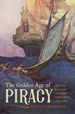 The Golden Age of Piracy: The Rise, Fall, and Enduring Popularity of Pirates by David Head