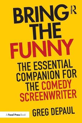Bring the Funny: The Essential Companion for the Comedy Screenwriter by Greg DePaul
