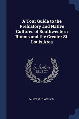 A Tour Guide to the Prehistory and Native Cultures of Southwestern Illinois and the Greater St. Louis Area by Professor of Anthropology Timothy R Pauketat
