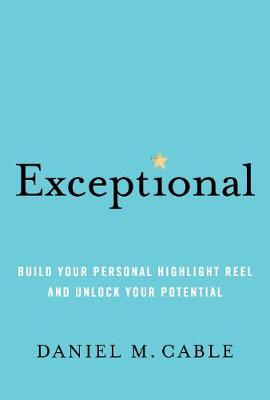 Exceptional: Build Your Personal Highlight Reel and Unlock Your Potential by Daniel M. Cable
