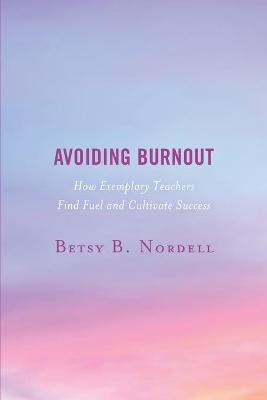 Avoiding Burnout: How Exemplary Teachers Find Fuel and Cultivate Success by Betsy B. Nordell