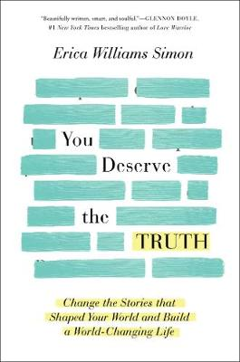 You Deserve the Truth: Change the Stories that Shaped Your World and Build a World-Changing Life by Erica Williams Simon