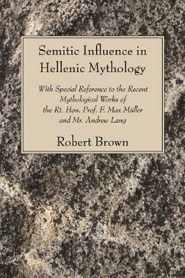 Semitic Influence in Hellenic Mythology: With Special Reference to the Recent Mythological Works of the Rt. Hon. Prof. F. Max Muller and Mr. Andrew La by Robert Brown