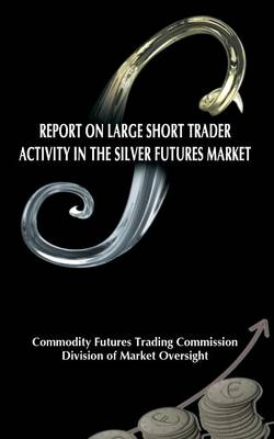 Report on Large Short Trader Activity in the Silver Futures Market by Commodity Futures Trading Commission
