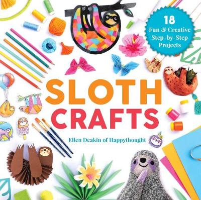Sloth Crafts: 18 Fun & Creative Step-by-Step Projects by Ellen Deakin