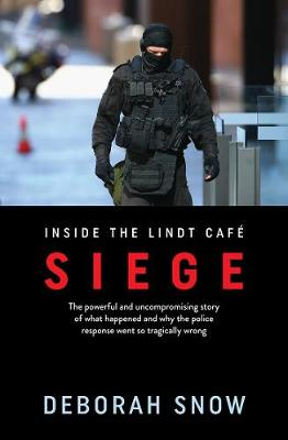 Siege: The Powerful and Uncompromising Story of What Happened Inside the Lindt Cafe and Why the Police Response Went So Tragically Wrong by Deborah Snow