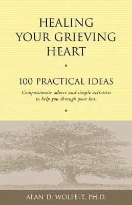 Healing Your Grieving Heart by Alan D. Wolfelt