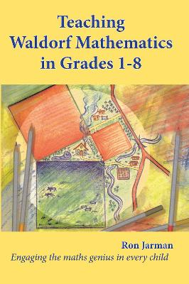 Teaching Waldorf Mathematics in Grades 1-8: Engaging the maths genius in every child book