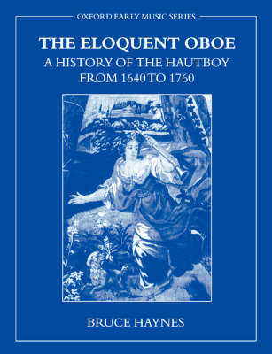 The Eloquent Oboe: A History of the Hautboy from 1640 to 1760 by Bruce Haynes