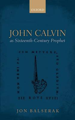 John Calvin as Sixteenth-Century Prophet by Jon Balserak