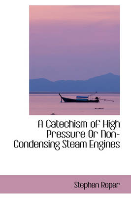 A Catechism of High Pressure or Non-Condensing Steam Engines by Stephen Roper